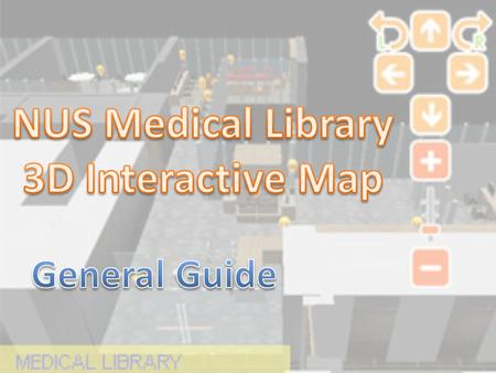 Click here to go to NUS Libraries 3D webpage Click here to go to Medical Library 3D webpage.