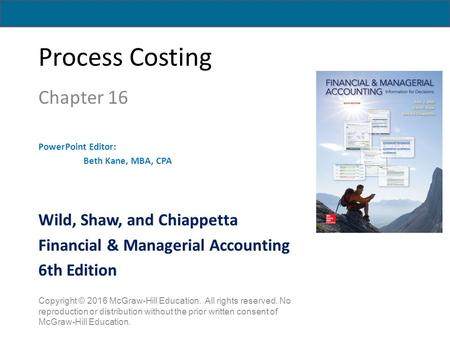 Process Costing Chapter 16 PowerPoint Editor: Beth Kane, MBA, CPA Copyright © 2016 McGraw-Hill Education. All rights reserved. No reproduction or distribution.