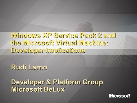Windows XP Service Pack 2 and the Microsoft Virtual Machine: Developer Implications Rudi Larno Developer & Platform Group Microsoft BeLux.