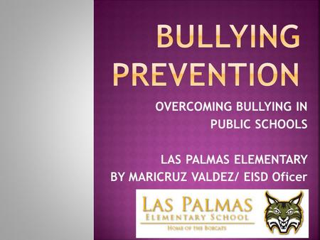 OVERCOMING BULLYING IN PUBLIC SCHOOLS LAS PALMAS ELEMENTARY BY MARICRUZ VALDEZ/ EISD Oficer.