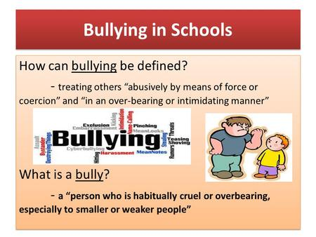 "Bullying in Schools How can bullying be defined? - treating others ""abusively by means of force or coercion"" and ""in an over-bearing or intimidating manner"""