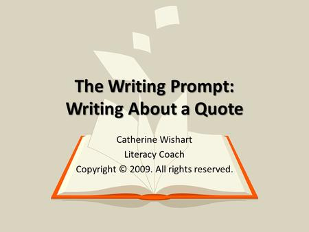 The Writing Prompt: Writing About a Quote Catherine Wishart Literacy Coach Copyright © 2009. All rights reserved.