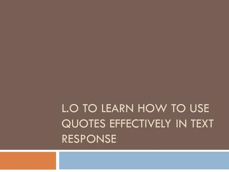 L.O TO LEARN HOW TO USE QUOTES EFFECTIVELY IN TEXT RESPONSE.