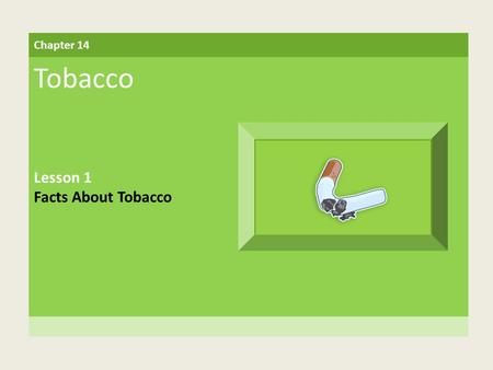 Chapter 14 Tobacco Lesson 1 Facts About Tobacco. Building Vocabulary nicotine An addictive, or habit-forming, drug found in tobacco addictive Capable.