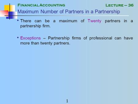 Financial Accounting 1 Lecture – 36 Maximum Number of Partners in a Partnership There can be a maximum of Twenty partners in a partnership firm. Exceptions.