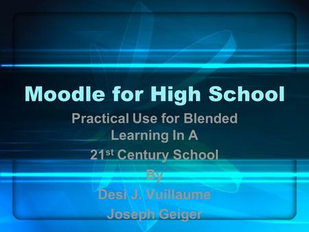 Moodle for High School Practical Use for Blended Learning In A 21 st Century School By Desi J. Vuillaume Joseph Geiger.