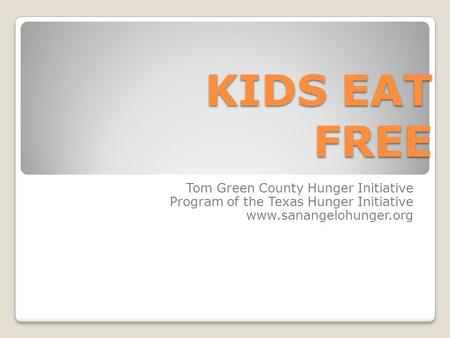 KIDS EAT FREE Tom Green County Hunger Initiative Program of the Texas Hunger Initiative www.sanangelohunger.org.