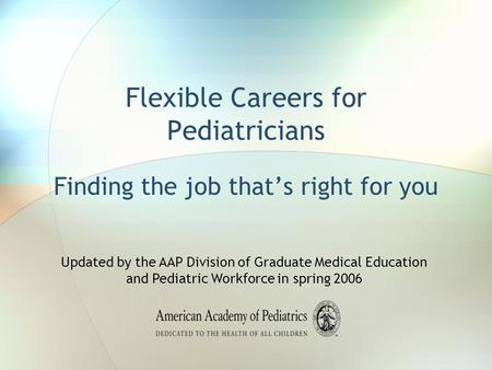 Flexible Careers for Pediatricians Finding the job that's right for you Updated by the AAP Division of Graduate Medical Education and Pediatric Workforce.