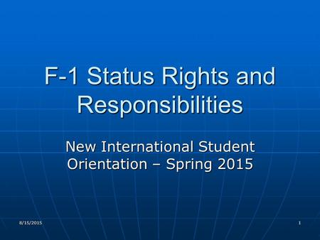 8/15/20151 F-1 Status Rights and Responsibilities New International Student Orientation – Spring 2015.