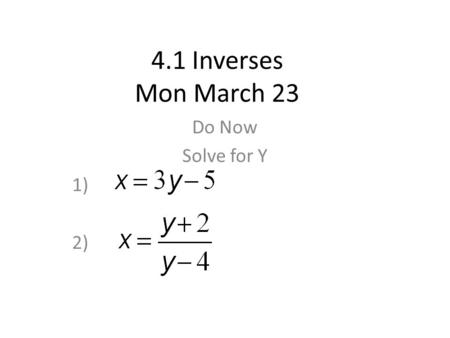 4.1 Inverses Mon March 23 Do Now Solve for Y 1) 2)