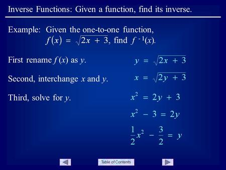 Table of Contents Inverse Functions: Given a function, find its inverse. First rename f (x) as y. Example: Given the one-to-one function, find f - 1 (x).