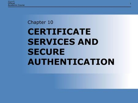 11 CERTIFICATE SERVICES AND SECURE AUTHENTICATION Chapter 10.