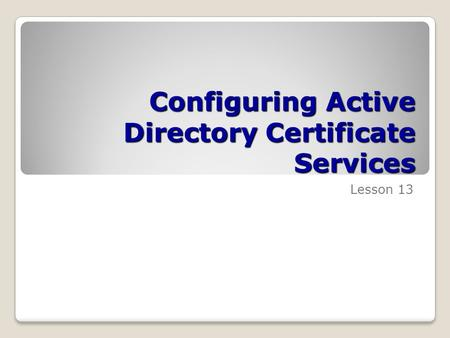 Configuring Active Directory Certificate Services Lesson 13.