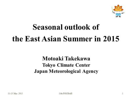 Seasonal outlook of the East Asian Summer in 2015 Motoaki Takekawa Tokyo Climate Center Japan Meteorological Agency 11-13 May. 201511th FOCRAII 1.