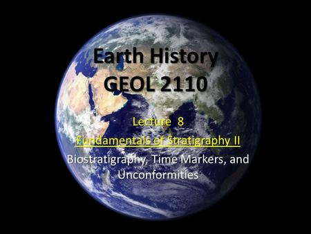 Earth History GEOL 2110 Lecture 8 Fundamentals of Stratigraphy II Biostratigraphy, Time Markers, and Unconformities.