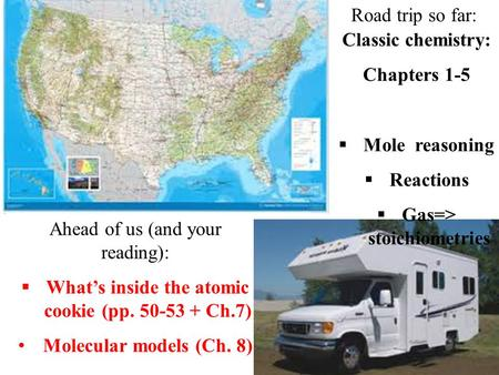 Road trip so far: Classic chemistry: Chapters 1-5  Mole reasoning  Reactions  Gas=> stoichiometries Ahead of us (and your reading):  What's inside.