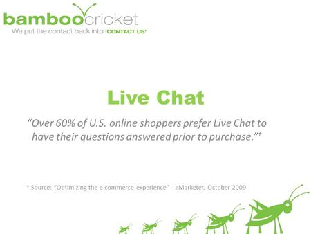 "Live Chat ""Over 60% of U.S. online shoppers prefer Live Chat to have their questions answered prior to purchase."" † † Source: ""Optimizing the e-commerce."