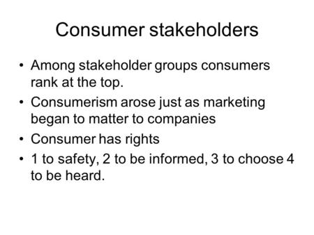 Consumer stakeholders Among stakeholder groups consumers rank at the top. Consumerism arose just as marketing began to matter to companies Consumer has.