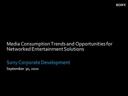 Media Consumption Trends and Opportunities for Networked Entertainment Solutions Sony Corporate Development September 30, 2010.