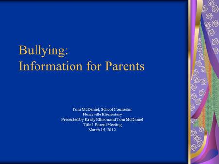Bullying: Information for Parents Toni McDaniel, School Counselor Huntsville Elementary Presented by Kristy Ellison and Toni McDaniel Title 1 Parent Meeting.