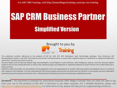 SAP CRM Business Partner Brought to you by Disclaimer : This document is intended for instructional purposes ONLY. Magna Training® does not claim any right.