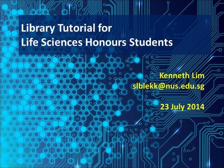 Kenneth Lim 23 July 2014 Library Tutorial for Life Sciences Honours Students.