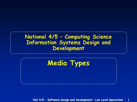 Nat 4/5 - Software Design and Development – Low Level Operations - 1 National 4/5 – Computing Science Information Systems Design and Development Media.