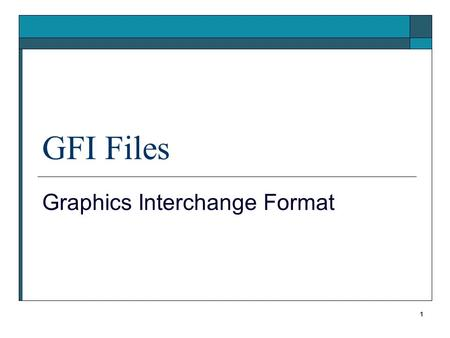 1 GFI Files Graphics Interchange Format. 2 GIF History  CompuServe developed 1987 Versions 87a, V89a Because there was no standard.