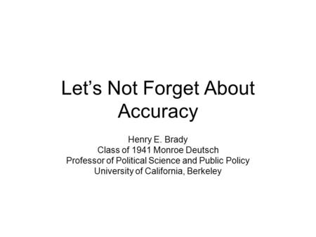 Let's Not Forget About Accuracy Henry E. Brady Class of 1941 Monroe Deutsch Professor of Political Science and Public Policy University of California,