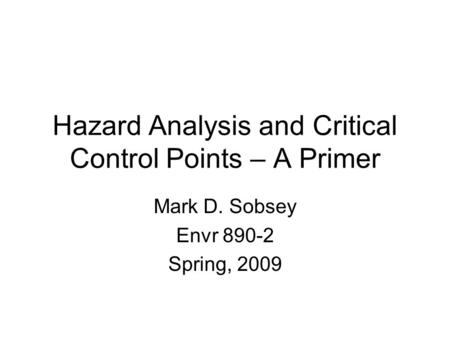 Hazard Analysis and Critical Control Points – A Primer Mark D. Sobsey Envr 890-2 Spring, 2009.
