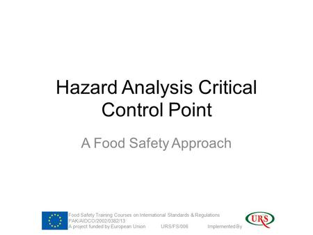 Hazard Analysis Critical Control Point A Food Safety Approach Food Safety Training Courses on International Standards & Regulations PAK/AIDCO/2002/0382/13.