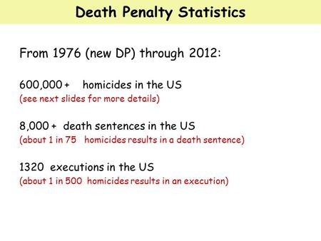 Death Penalty Statistics From 1976 (new DP) through 2012: 600,000 + homicides in the US (see next slides for more details) 8,000 + death sentences in the.