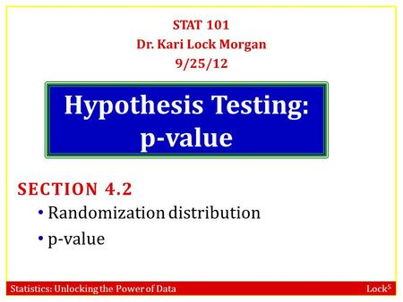 Statistics: Unlocking the Power of Data Lock 5 Hypothesis Testing: p-value STAT 101 Dr. Kari Lock Morgan 9/25/12 SECTION 4.2 Randomization distribution.