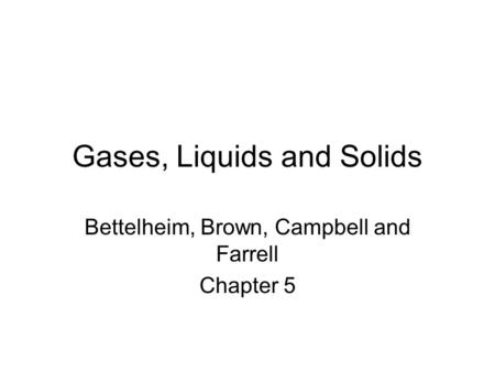 Gases, Liquids and Solids Bettelheim, Brown, Campbell and Farrell Chapter 5.