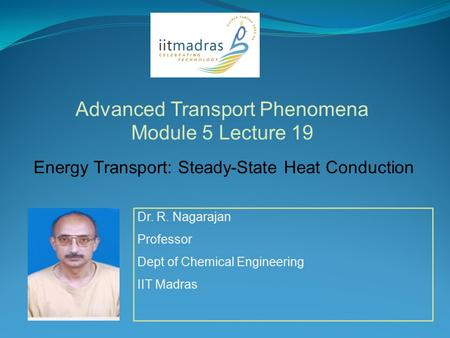 Dr. R. Nagarajan Professor Dept of Chemical Engineering IIT Madras Advanced Transport Phenomena Module 5 Lecture 19 Energy Transport: Steady-State Heat.
