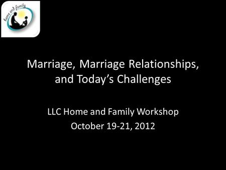 Marriage, Marriage Relationships, and Today's Challenges LLC Home and Family Workshop October 19-21, 2012.