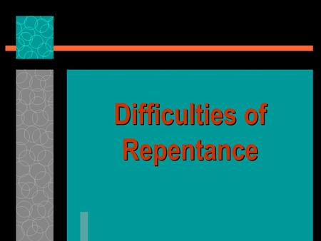 Difficulties of Repentance.  Gospel preaching & salvation requires repentance, Lk. 24: 46-47  Unless we repent we will perish, Lk. 13:3, 5  It is not.