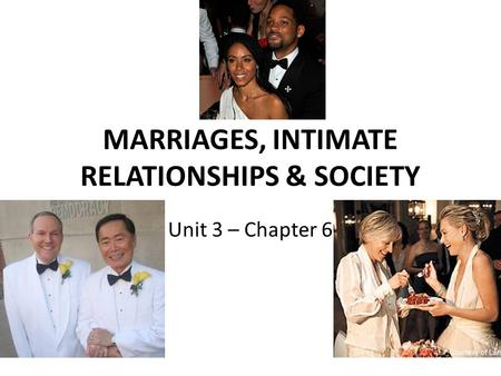 MARRIAGES, INTIMATE RELATIONSHIPS & SOCIETY Unit 3 – Chapter 6.