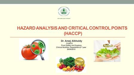 HAZARD ANALYSIS AND CRITICAL CONTROL POINTS (HACCP) Dr. Areej Alkhaldy CLN212 Food Safety and Hygiene Clinical Nutrition Department-2 nd year 26/04/2015.