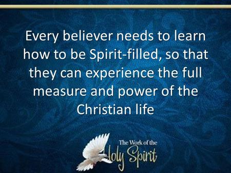 Every believer needs to learn how to be Spirit-filled, so that they can experience the full measure and power of the Christian life.