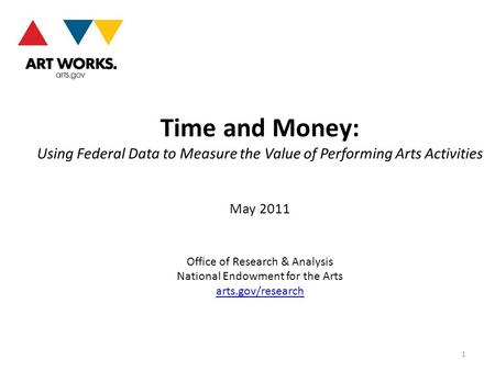 Time and Money: Using Federal Data to Measure the Value of Performing Arts Activities May 2011 Office of Research & Analysis National Endowment for the.