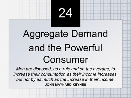 24 Aggregate Demand and the Powerful Consumer Men are disposed, as a rule and on the average, to increase their consumption as their income increases,