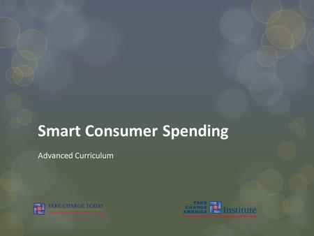 Smart Consumer Spending Advanced Curriculum. © Take Charge Today – August 2013– Smart Consumer Spending – Slide 2 Funded by a grant from Take Charge America,