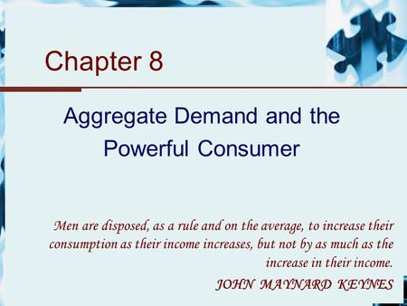 Chapter 8 Aggregate Demand and the Powerful Consumer Men are disposed, as a rule and on the average, to increase their consumption as their income increases,