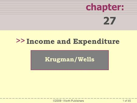 1 of 45 chapter: 27 >> Krugman/Wells ©2009  Worth Publishers Income and Expenditure.