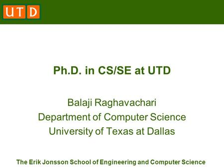 The Erik Jonsson School of Engineering and Computer Science Ph.D. in CS/SE at UTD Balaji Raghavachari Department of Computer Science University of Texas.