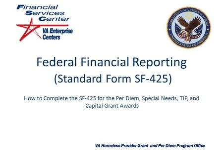 Federal Financial Reporting (Standard Form SF-425) How to Complete the SF-425 for the Per Diem, Special Needs, TIP, and Capital Grant Awards VA Homeless.