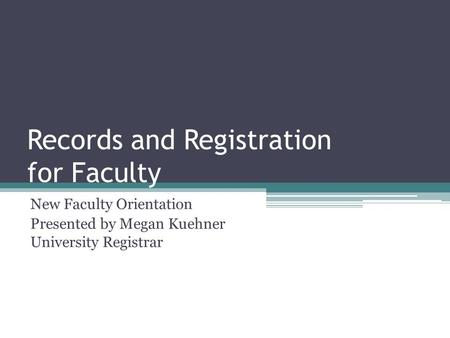 Records and Registration for Faculty New Faculty Orientation Presented by Megan Kuehner University Registrar.