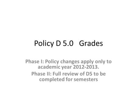 Policy D 5.0 Grades Phase I: Policy changes apply only to academic year 2012-2013. Phase II: Full review of D5 to be completed for semesters.