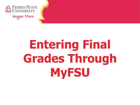 Entering Final Grades Through MyFSU. Step 1: Home Page Go to www.Ferris.edu www.Ferris.edu At the home page, click on MyFSU.